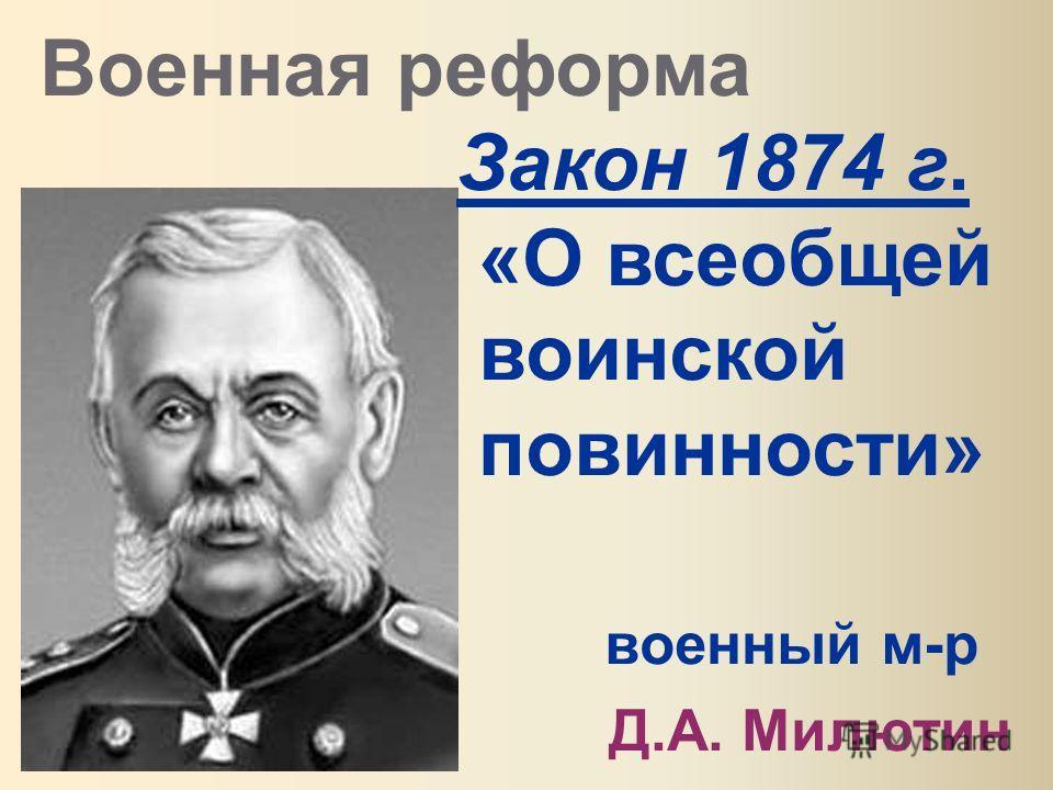 Военная реформа Закон 1874 г. «О всеобщей воинской повинности» военный м-р Д.А. Милютин