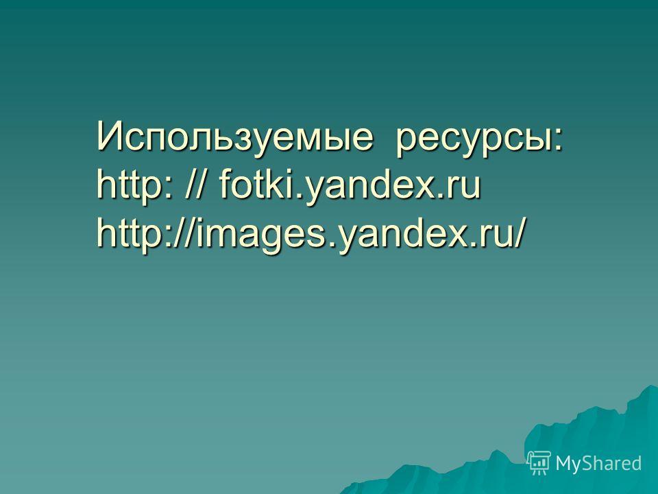 Используемые ресурсы: http: // fotki.yandex.ru http://images.yandex.ru/