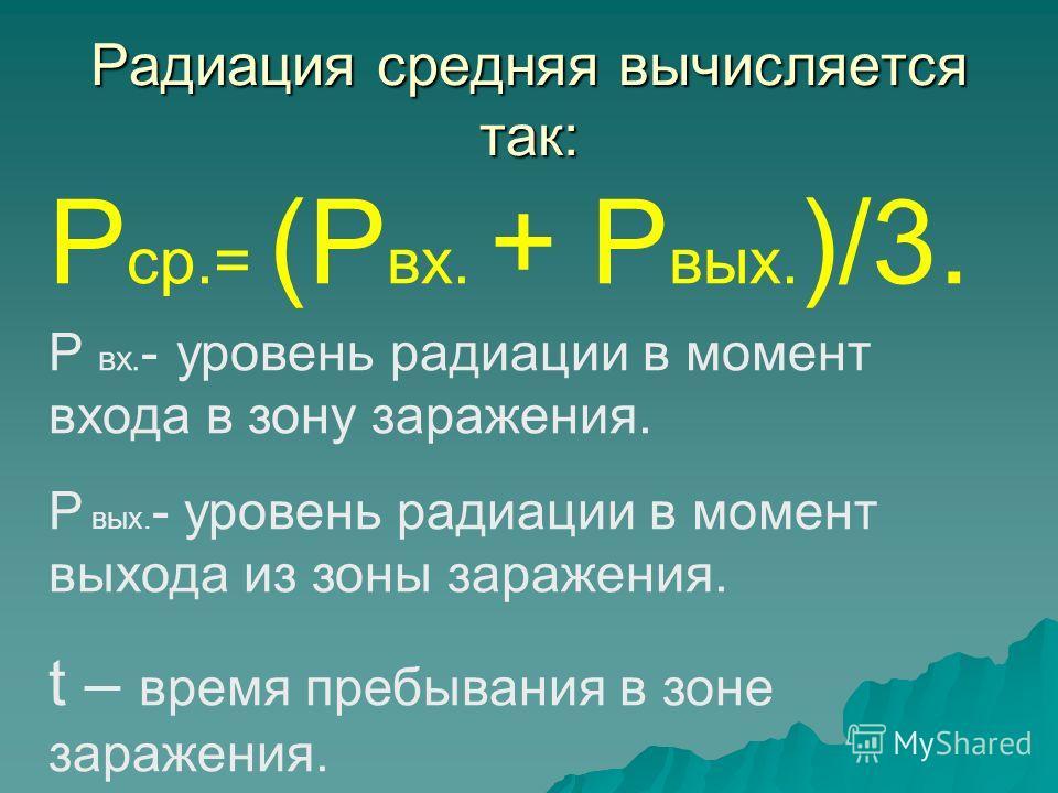 Радиация средняя вычисляется так: Р ср.= (Р вх. + Р вых. )/3. Р вх. - уровень радиации в момент входа в зону заражения. Р вых. - уровень радиации в момент выхода из зоны заражения. t – время пребывания в зоне заражения.