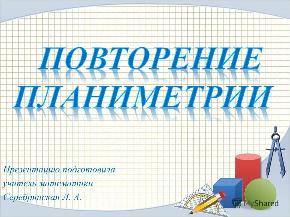 Презентацию подготовила учитель математики Серебрянская Л. А.