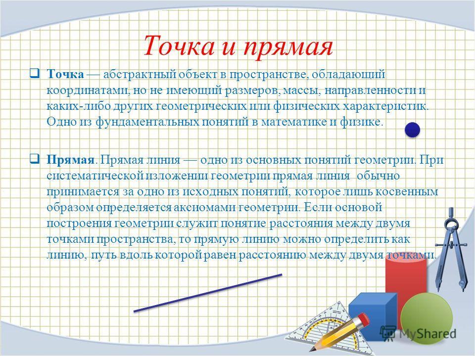 Точка и прямая Точка абстрактный объект в пространстве, обладающий координатами, но не имеющий размеров, массы, направленности и каких-либо других геометрических или физических характеристик. Одно из фундаментальных понятий в математике и физике. Пря