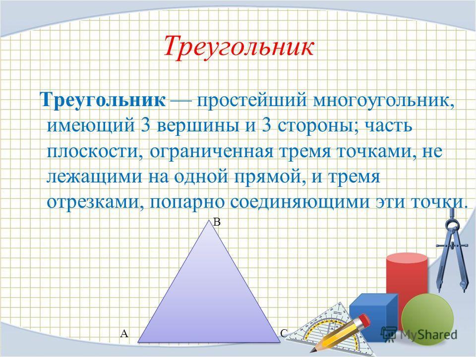 Треугольник Треугольник простейший многоугольник, имеющий 3 вершины и 3 стороны; часть плоскости, ограниченная тремя точками, не лежащими на одной прямой, и тремя отрезками, попарно соединяющими эти точки. АС В