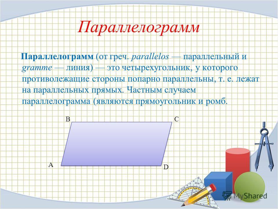 Параллелограмм Параллелограмм (от греч. parallelos параллельный и gramme линия) это четырехугольник, у которого противолежащие стороны попарно параллельны, т. е. лежат на параллельных прямых. Частным случаем параллелограмма (являются прямоугольник и