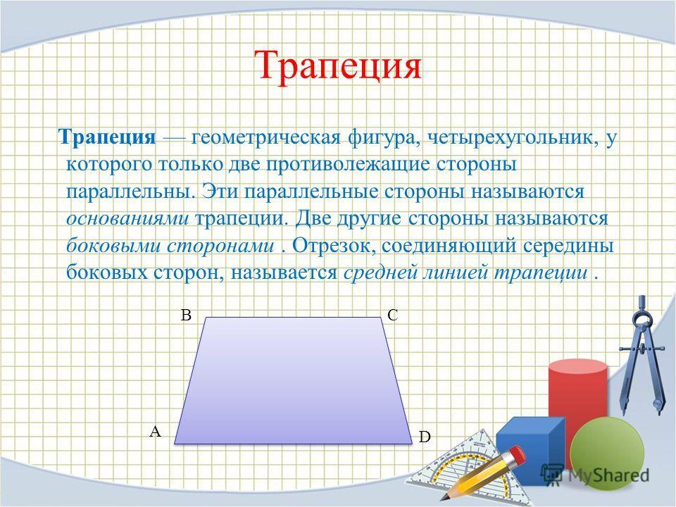 Трапеция Трапеция геометрическая фигура, четырехугольник, у которого только две противолежащие стороны параллельны. Эти параллельные стороны называются основаниями трапеции. Две другие стороны называются боковыми сторонами. Отрезок, соединяющий серед