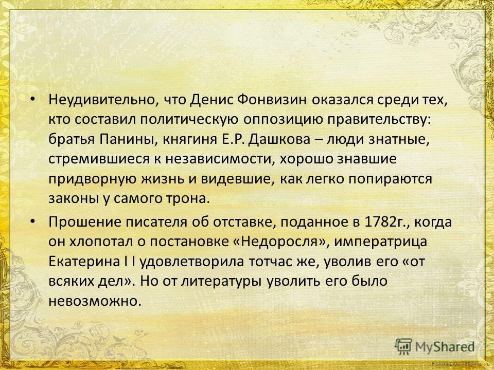 FokinaLida.75@mail.ru Неудивительно, что Денис Фонвизин оказался среди тех, кто составил политическую оппозицию правительству: братья Панины, княгиня Е.Р. Дашкова – люди знатные, стремившиеся к независимости, хорошо знавшие придворную жизнь и видевши