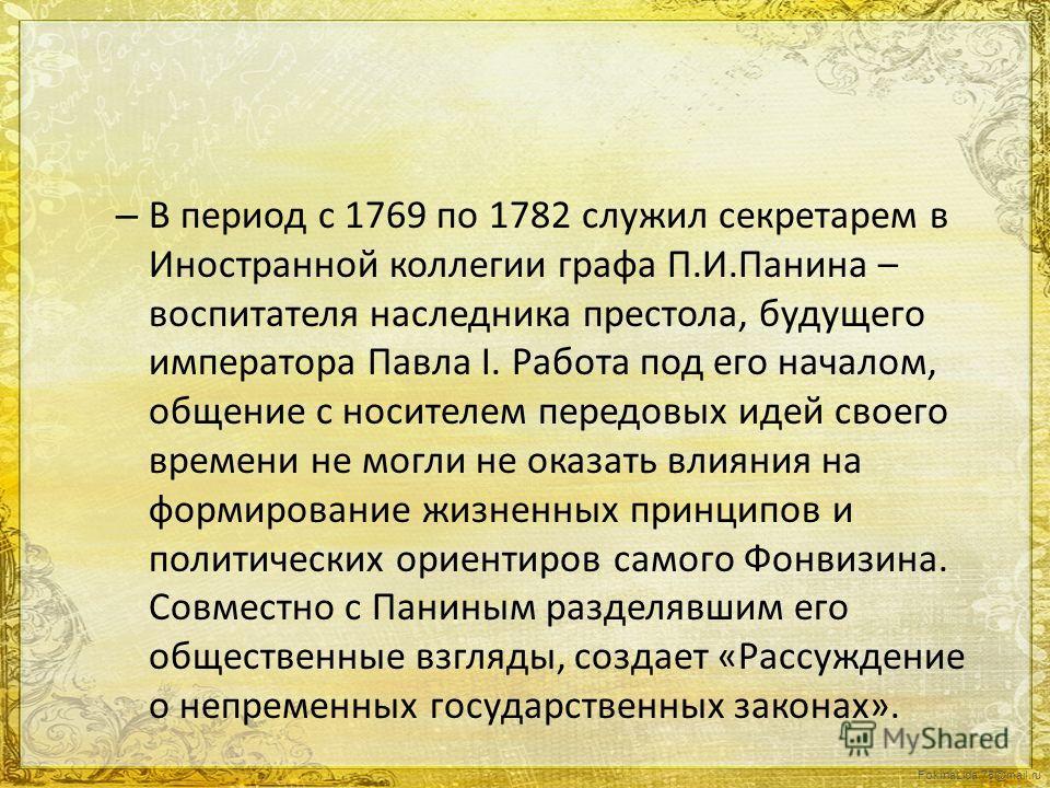 FokinaLida.75@mail.ru – В период с 1769 по 1782 служил секретарем в Иностранной коллегии графа П.И.Панина – воспитателя наследника престола, будущего императора Павла I. Работа под его началом, общение с носителем передовых идей своего времени не мог