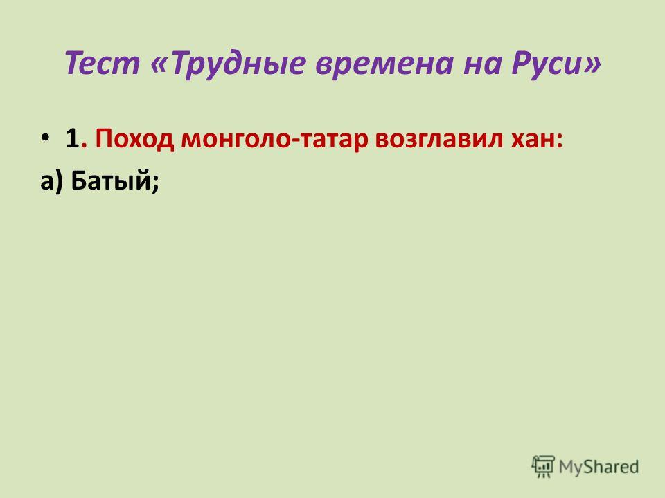 Тест «Трудные времена на Руси» 1. Поход монголо-татар возглавил хан: а) Батый; б)Чингисхан; в)Темучин.