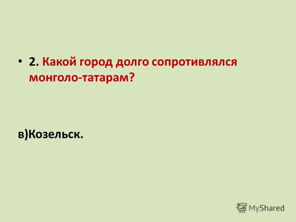 2. Какой город долго сопротивлялся монголо-татарам? а) Рязань; б)Новгород; в)Козельск.