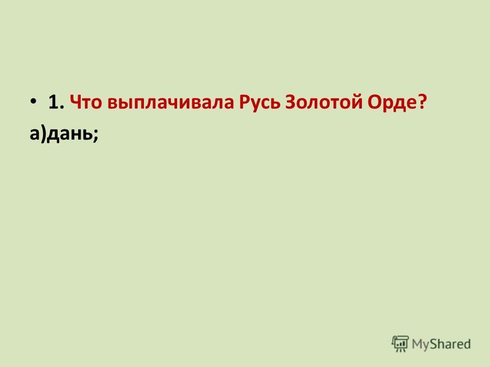 1. Что выплачивала Русь Золотой Орде? а)дань; б)выкуп; В) налог.