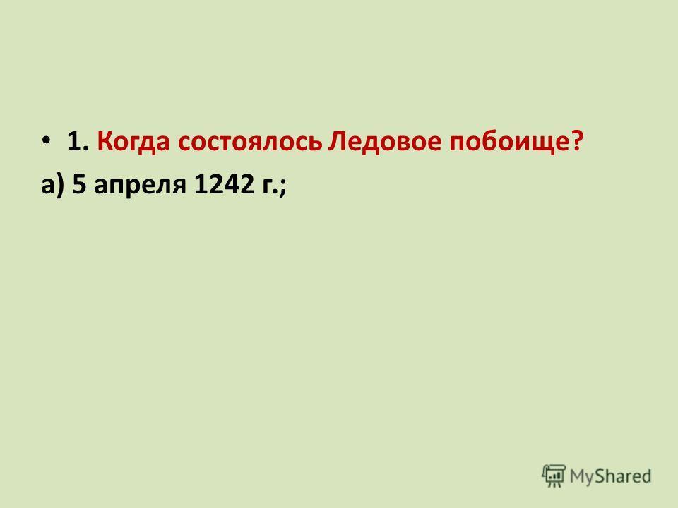 1. Когда состоялось Ледовое побоище? а) 5 апреля 1242 г.; б)20 мая 1242 г.; в)5 апреля 1241 г..