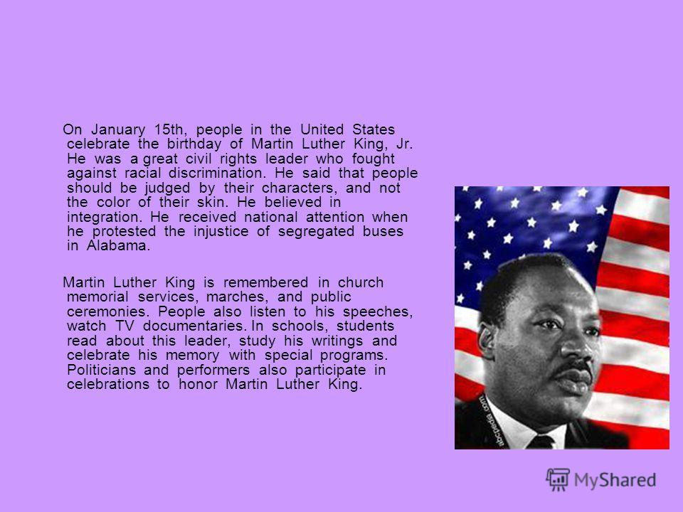 On January 15th, people in the United States celebrate the birthday of Martin Luther King, Jr. He was a great civil rights leader who fought against racial discrimination. He said that people should be judged by their characters, and not the color of
