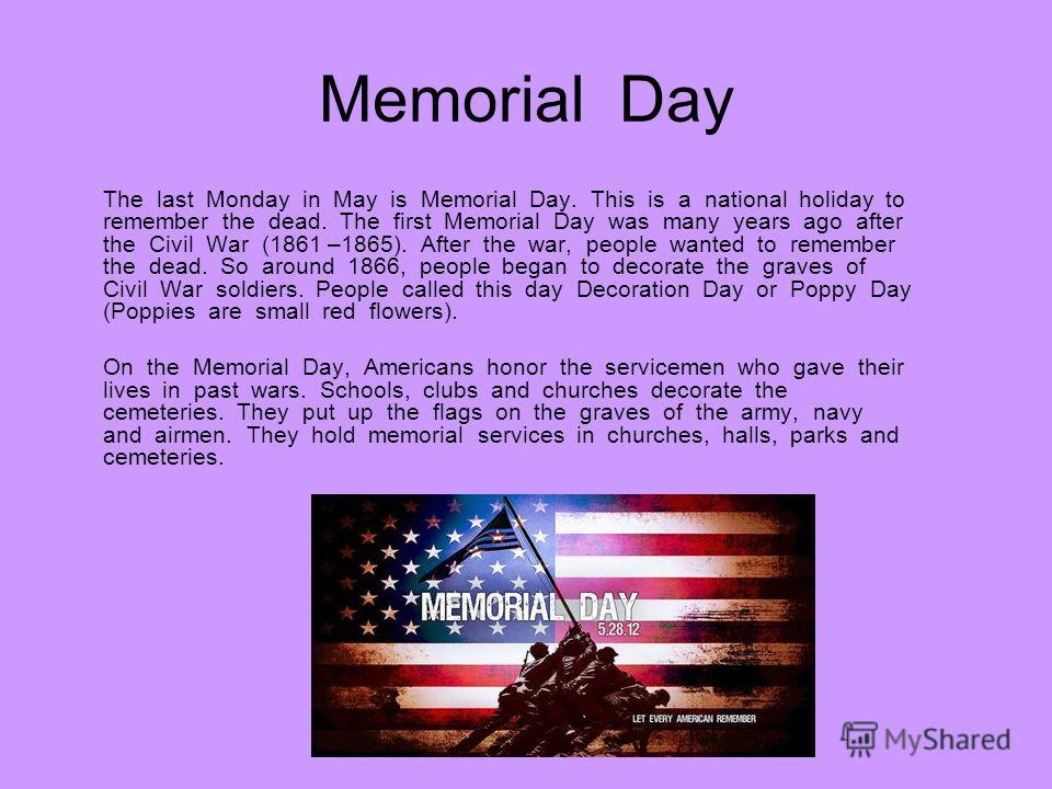 Memorial Day The last Monday in May is Memorial Day. This is a national holiday to remember the dead. The first Memorial Day was many years ago after the Civil War (1861 –1865). After the war, people wanted to remember the dead. So around 1866, peopl