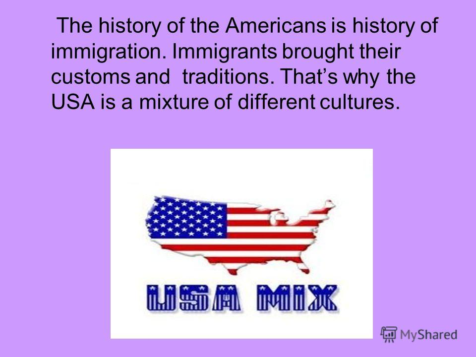 The history of the Americans is history of immigration. Immigrants brought their customs and traditions. Thats why the USA is a mixture of different cultures.