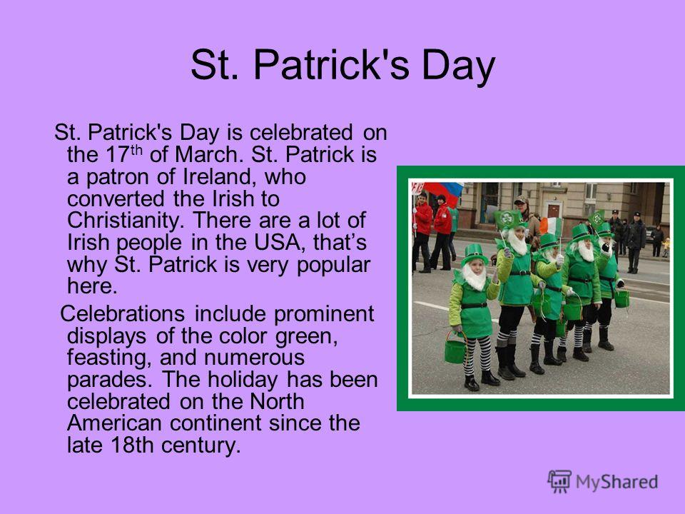 St. Patrick's Day St. Patrick's Day is celebrated on the 17 th of March. St. Patrick is a patron of Ireland, who converted the Irish to Christianity. There are a lot of Irish people in the USA, thats why St. Patrick is very popular here. Celebrations