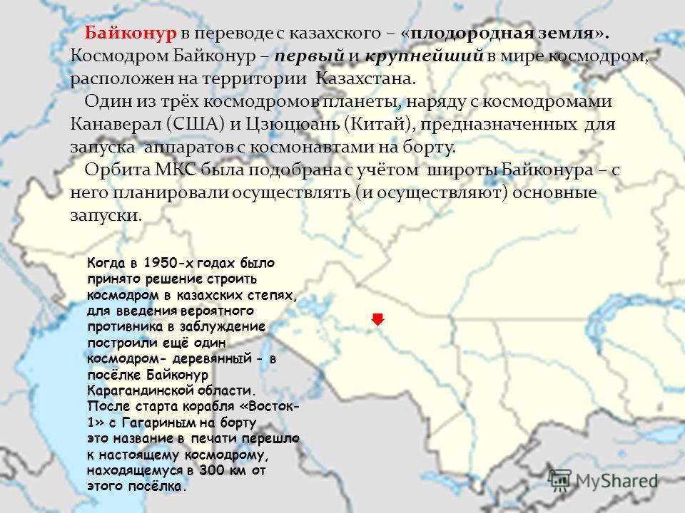 Байконур в переводе с казахского – «плодородная земля». Космодром Байконур – первый и крупнейший в мире космодром, расположен на территории Казахстана. Один из трёх космодромов планеты, наряду с космодромами Канаверал (США) и Цзюцюань (Китай), предна