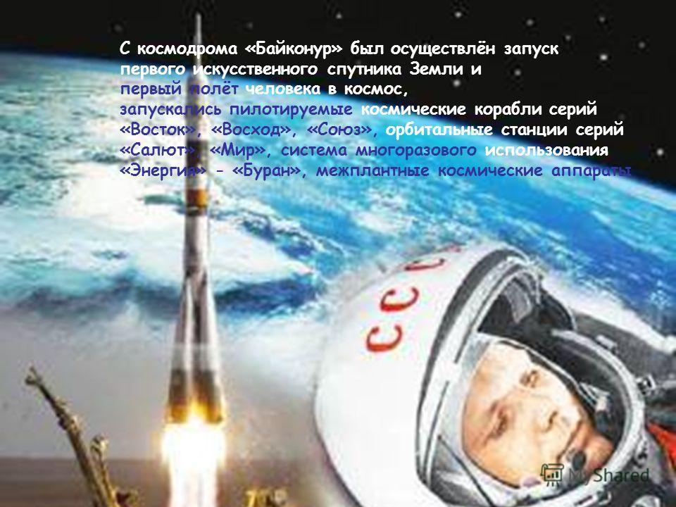 С космодрома «Байконур» был осуществлён запуск первого искусственного спутника Земли и первый полёт человека в космос, запускались пилотируемые космические корабли серий «Восток», «Восход», «Союз», орбитальные станции серий «Салют», «Мир», система мн