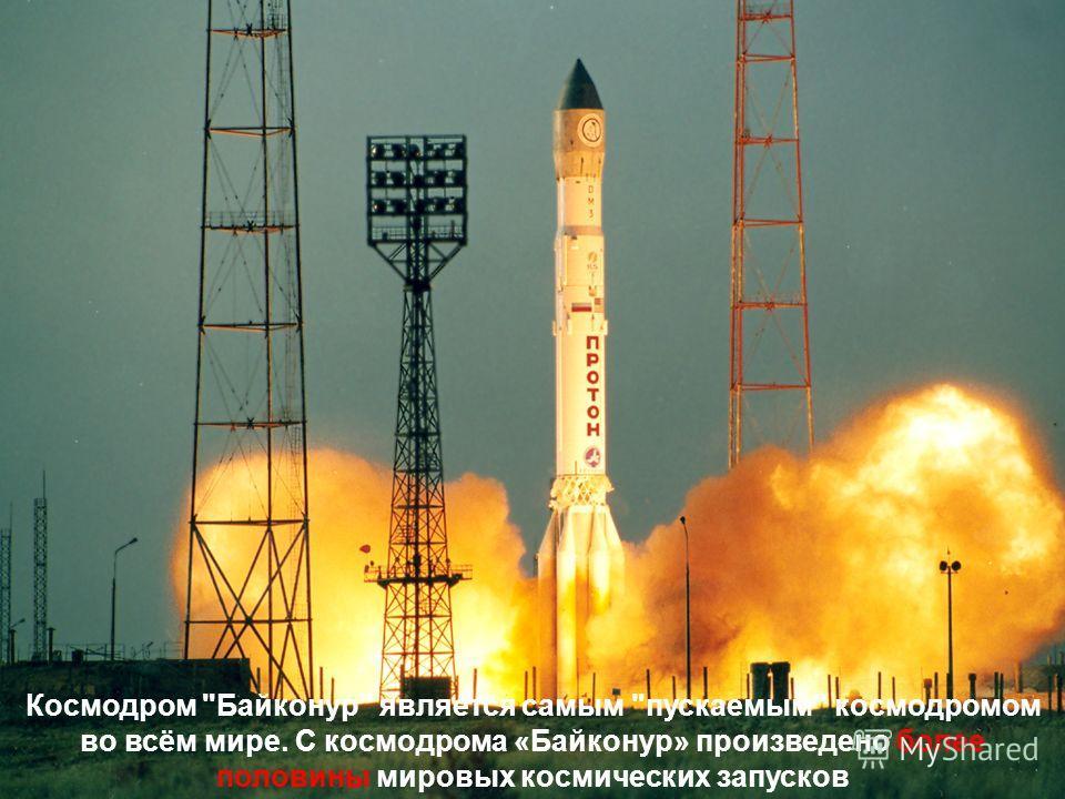 Космодром Байконур является самым пускаемым космодромом во всём мире. С космодрома «Байконур» произведено более половины мировых космических запусков