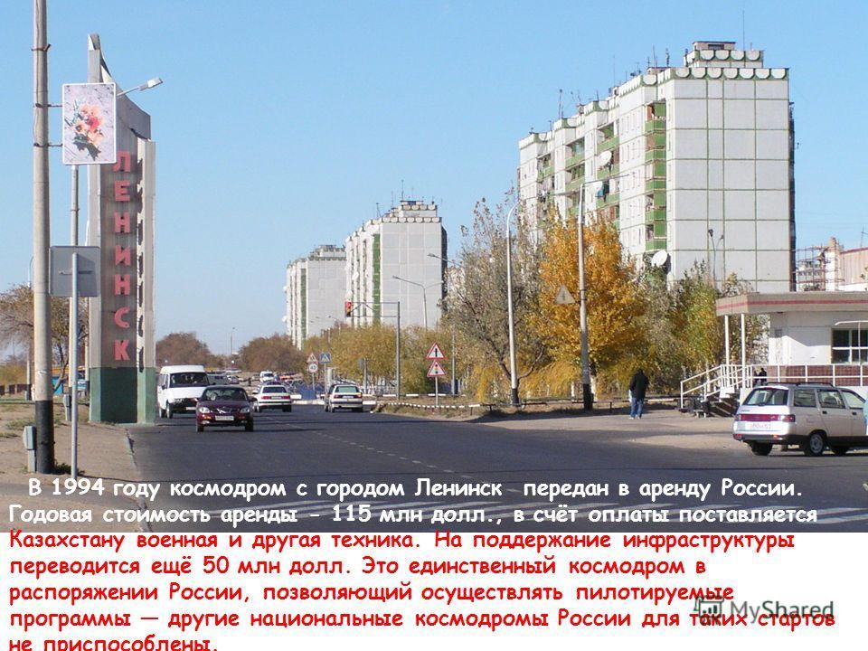 В 1994 году космодром с городом Ленинск передан в аренду России. Годовая стоимость аренды - 115 млн долл., в счёт оплаты поставляется Казахстану военная и другая техника. На поддержание инфраструктуры переводится ещё 50 млн долл. Это единственный кос