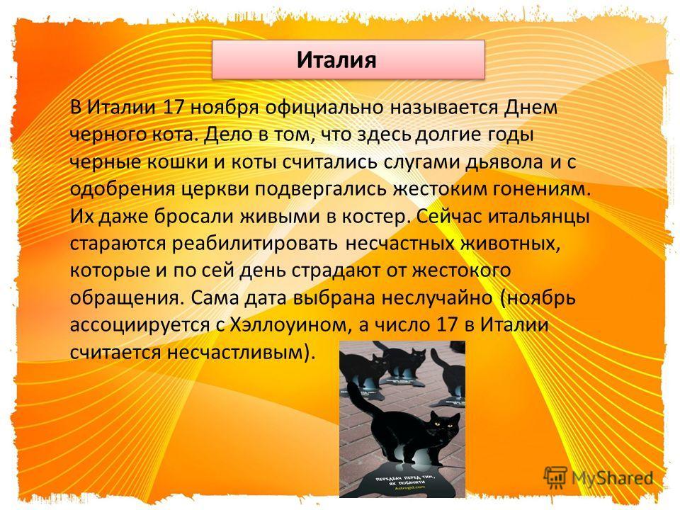 Италия В Италии 17 ноября официально называется Днем черного кота. Дело в том, что здесь долгие годы черные кошки и коты считались слугами дьявола и с одобрения церкви подвергались жестоким гонениям. Их даже бросали живыми в костер. Сейчас итальянцы