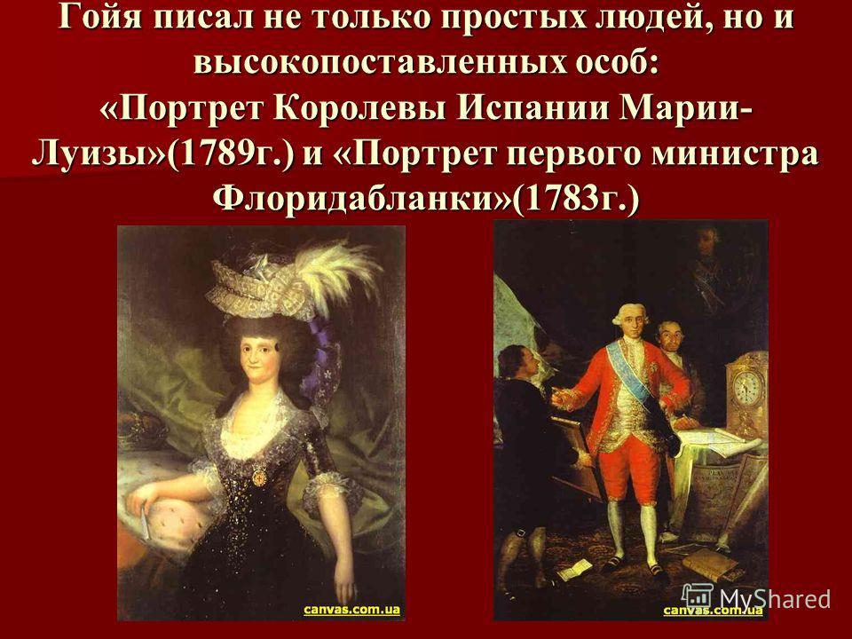 Гойя писал не только простых людей, но и высокопоставленных особ: «Портрет Королевы Испании Марии- Луизы»(1789г.) и «Портрет первого министра Флоридабланки»(1783г.)