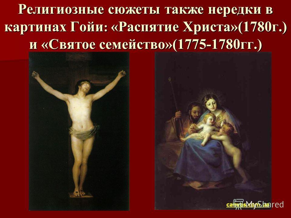 Религиозные сюжеты также нередки в картинах Гойи : «Распятие Христа»(1780г.) и «Святое семейство»(1775-1780гг.)