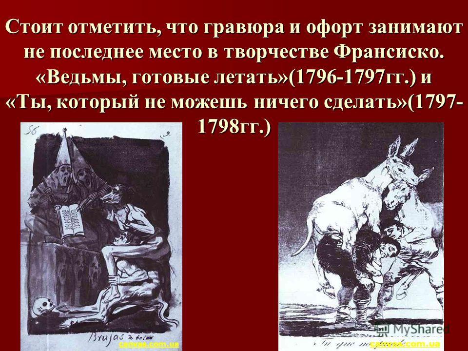 Стоит отметить, что гравюра и офорт занимают не последнее место в творчестве Франсиско. «Ведьмы, готовые летать»(1796-1797гг.) и «Ты, который не можешь ничего сделать»(1797- 1798гг.)