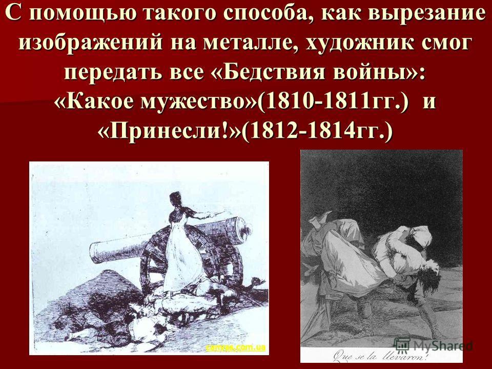 С помощью такого способа, как вырезание изображений на металле, художник смог передать все «Бедствия войны»: «Какое мужество»(1810-1811гг.) и «Принесли!»(1812-1814гг.)