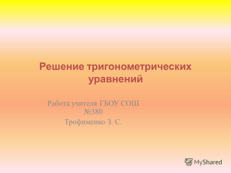 Решение тригонометрических уравнений Работа учителя ГБОУ СОШ 380 Трофименко З. С.