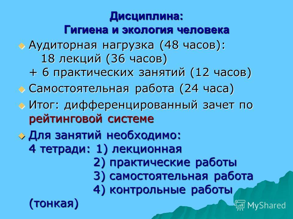 Дисциплина: Гигиена и экология человека Аудиторная нагрузка (48 часов): 18 лекций (36 часов) + 6 практических занятий (12 часов) Аудиторная нагрузка (48 часов): 18 лекций (36 часов) + 6 практических занятий (12 часов) Самостоятельная работа (24 часа)