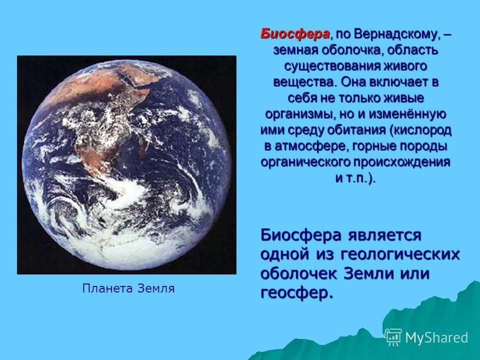 Биосфера, по Вернадскому, – земная оболочка, область существования живого вещества. Она включает в себя не только живые организмы, но и изменённую ими среду обитания (кислород в атмосфере, горные породы органического происхождения и т.п.). Планета Зе