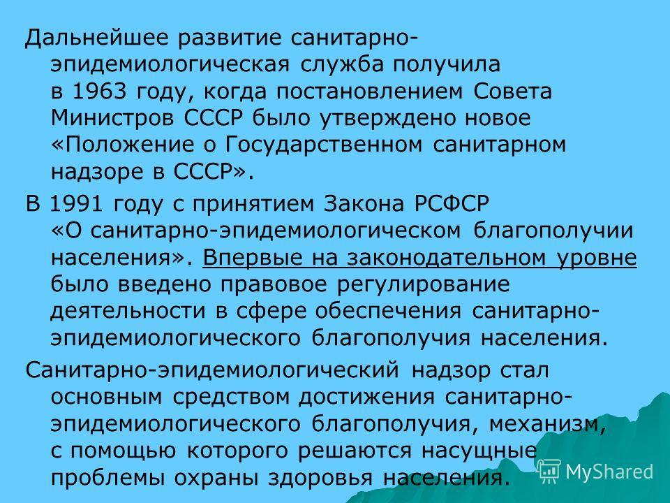 Дальнейшее развитие санитарно- эпидемиологическая служба получила в 1963 году, когда постановлением Совета Министров СССР было утверждено новое «Положение о Государственном санитарном надзоре в СССР». В 1991 году с принятием Закона РСФСР «О санитарно