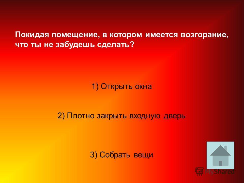 Покидая помещение, в котором имеется возгорание, что ты не забудешь сделать? 1) Открыть окна 2) Плотно закрыть входную дверь 3) Собрать вещи
