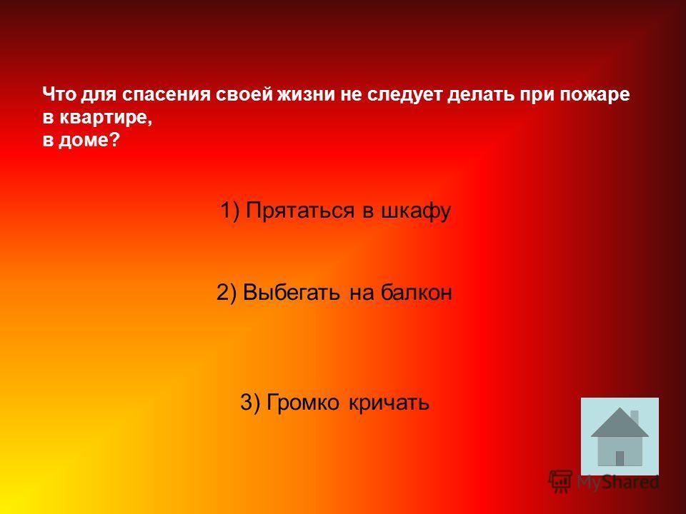 Что для спасения своей жизни не следует делать при пожаре в квартире, в доме? 1) Прятаться в шкафу 2) Выбегать на балкон 3) Громко кричать