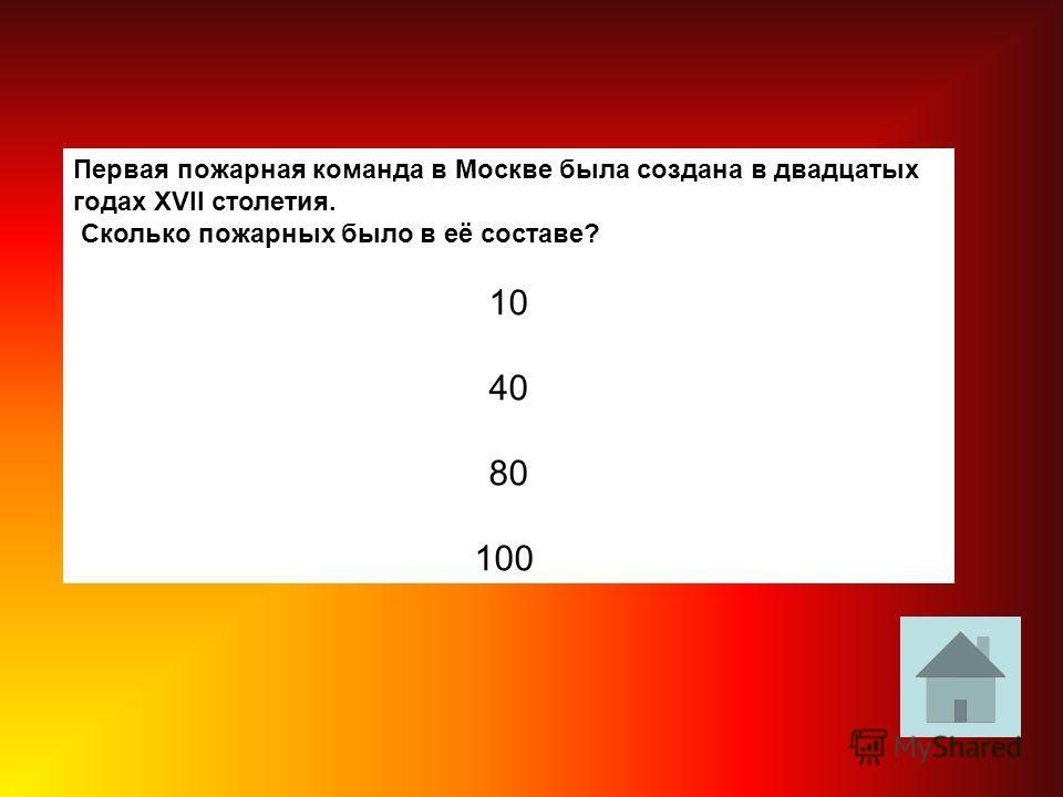 Первая пожарная команда в Москве была создана в двадцатых годах XVII столетия. Сколько пожарных было в её составе? 10 40 80 100