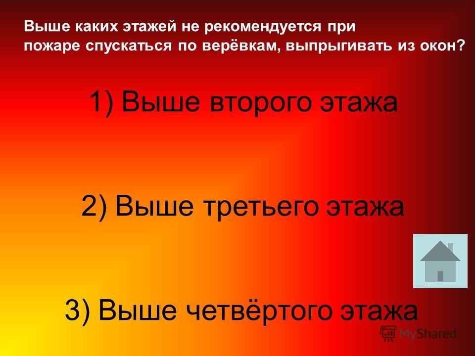 Выше каких этажей не рекомендуется при пожаре спускаться по верёвкам, выпрыгивать из окон? 1) Выше второго этажа 2) Выше третьего этажа 3) Выше четвёртого этажа