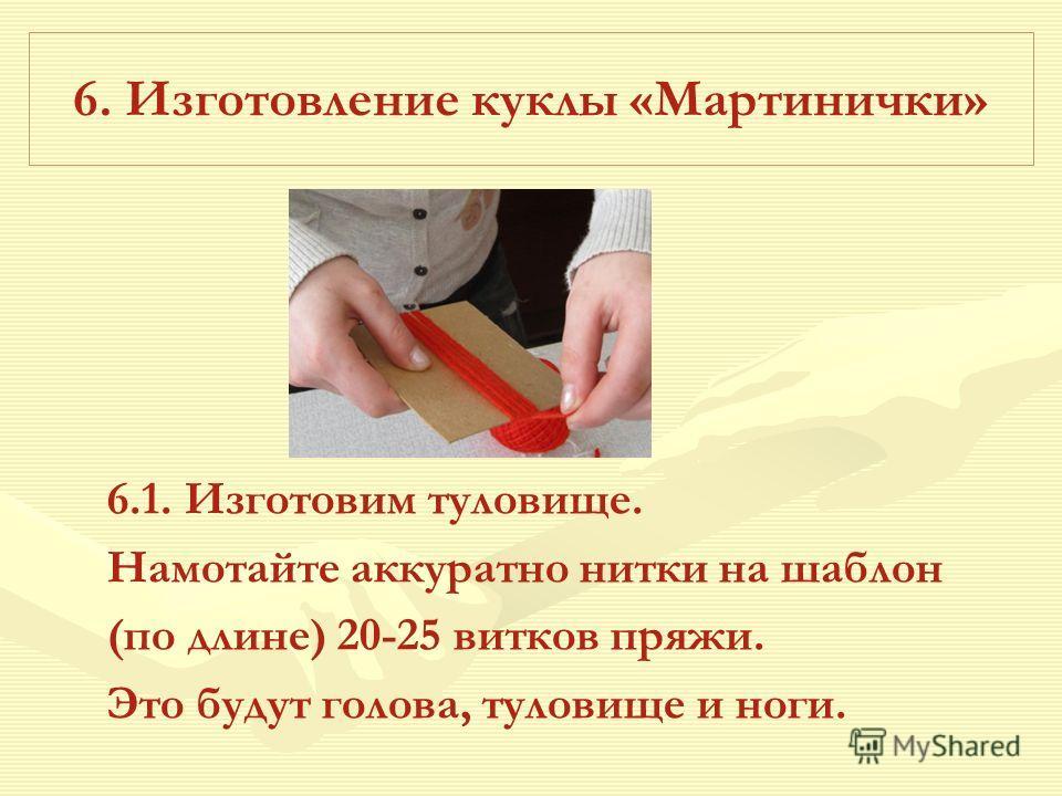 6. Изготовление куклы «Мартинички» 6.1. Изготовим туловище. Намотайте аккуратно нитки на шаблон (по длине) 20-25 витков пряжи. Это будут голова, туловище и ноги.