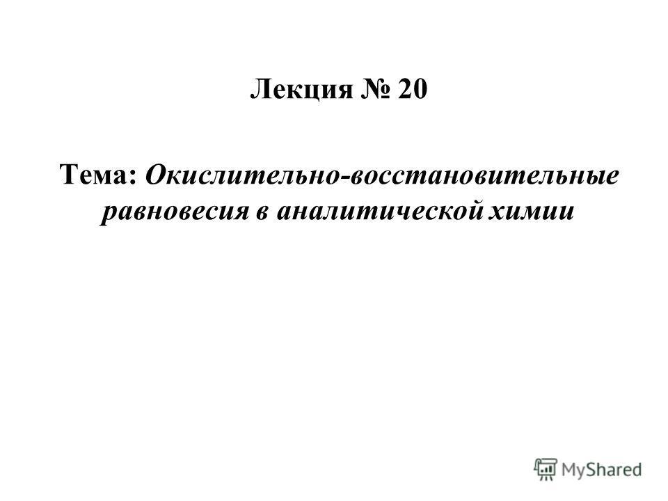 Лекция 20 Тема: Окислительно-восстановительные равновесия в аналитической химии