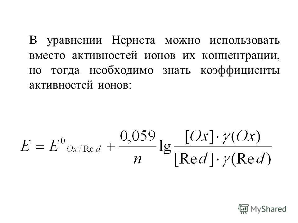 В уравнении Нернста можно использовать вместо активностей ионов их концентрации, но тогда необходимо знать коэффициенты активностей ионов: