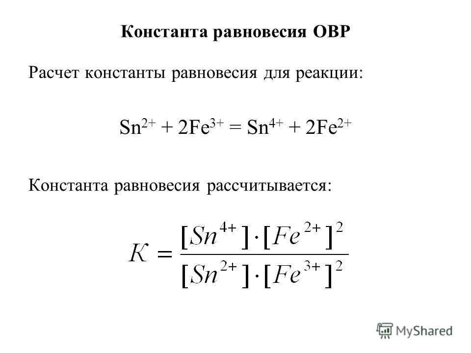 Константа равновесия ОВР Расчет константы равновесия для реакции: Sn 2+ + 2Fe 3+ = Sn 4+ + 2Fe 2+ Константа равновесия рассчитывается: