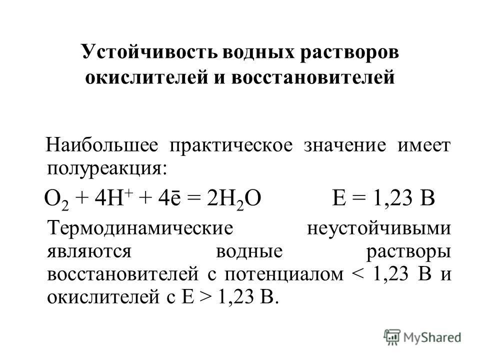 Устойчивость водных растворов окислителей и восстановителей Наибольшее практическое значение имеет полуреакция: О 2 + 4Н + + 4ē = 2Н 2 О Е = 1,23 В Термодинамические неустойчивыми являются водные растворы восстановителей с потенциалом 1,23 В.