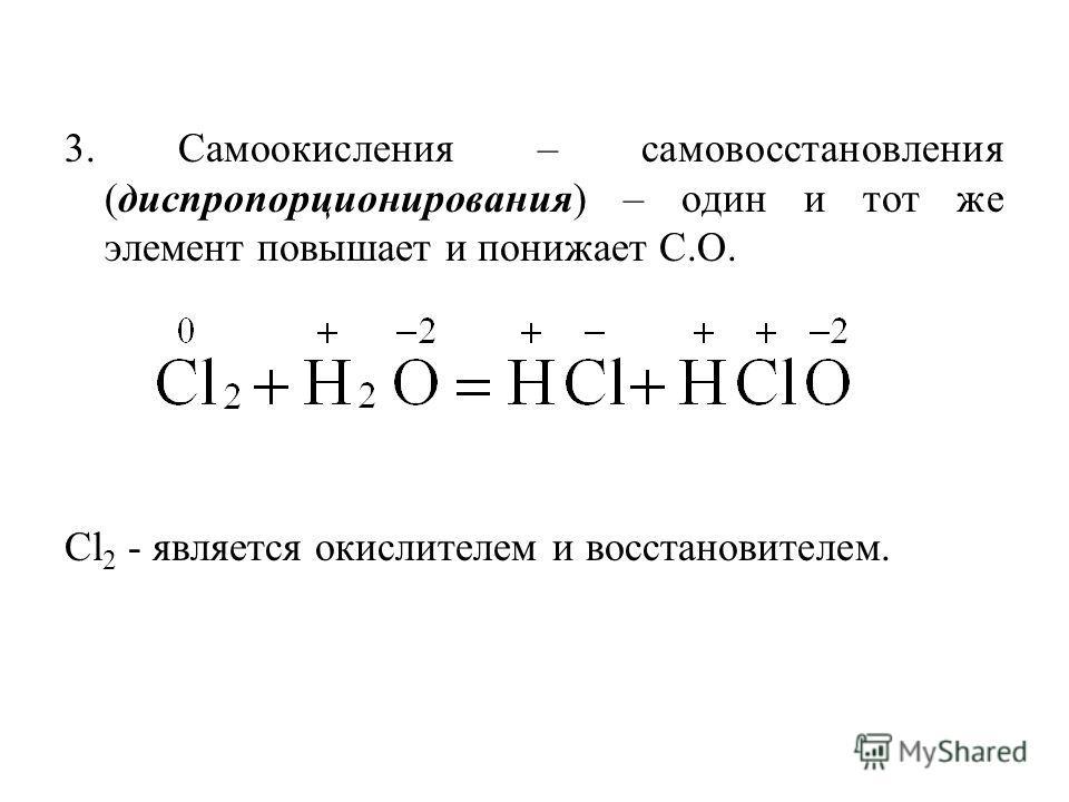 3. Самоокисления – самовосстановления (диспропорционирования) – один и тот же элемент повышает и понижает С.О. Cl 2 - является окислителем и восстановителем.