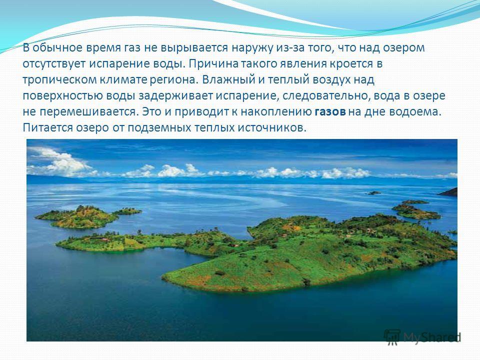 В обычное время газ не вырывается наружу из-за того, что над озером отсутствует испарение воды. Причина такого явления кроется в тропическом климате региона. Влажный и теплый воздух над поверхностью воды задерживает испарение, следовательно, вода в о