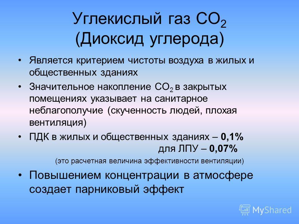 Углекислый газ СО 2 (Диоксид углерода) Является критерием чистоты воздуха в жилых и общественных зданиях Значительное накопление СО 2 в закрытых помещениях указывает на санитарное неблагополучие (скученность людей, плохая вентиляция) ПДК в жилых и об