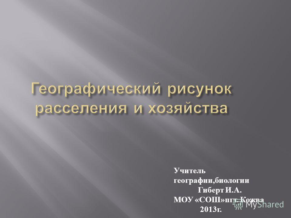 Учитель географии, биологии Гиберт И. А. МОУ « СОШ » пгт. Кожва 2013 г.