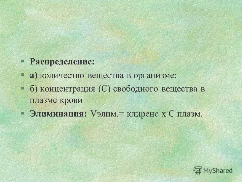 §Распределение: §а) количество вещества в организме; §б) концентрация (С) свободного вещества в плазме крови §Элиминация: Vэлим.= клиренс х С плазм.
