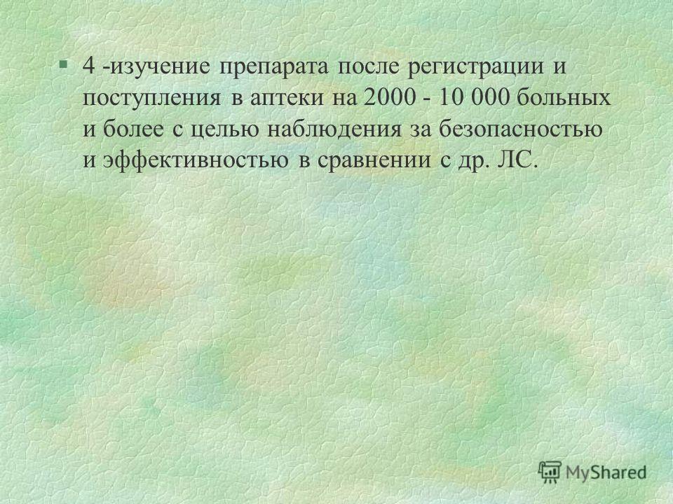 §4 -изучение препарата после регистрации и поступления в аптеки на 2000 - 10 000 больных и более с целью наблюдения за безопасностью и эффективностью в сравнении с др. ЛС.