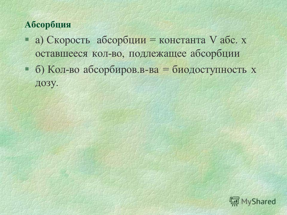 Абсорбция §а) Скорость абсорбции = константа V абс. х оставшееся кол-во, подлежащее абсорбции §б) Кол-во абсорбиров.в-ва = биодоступность х дозу.