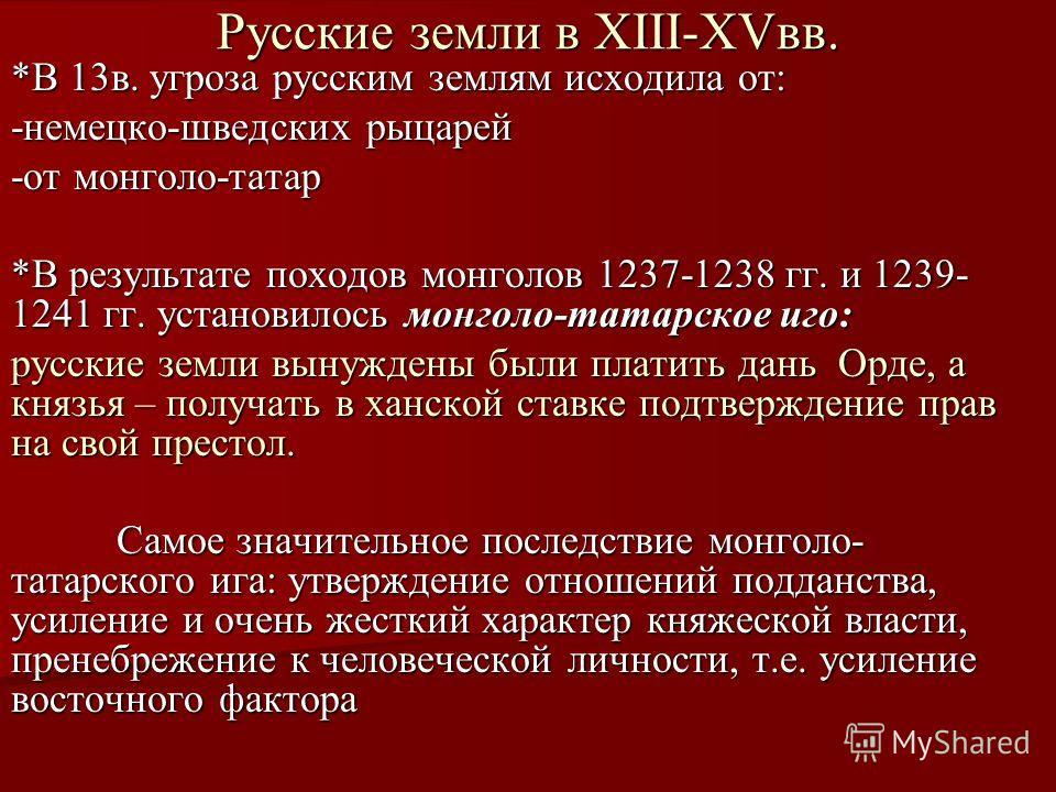 Русские земли в XIII-XVвв. *В 13в. угроза русским землям исходила от: -немецко-шведских рыцарей -от монголо-татар *В результате походов монголов 1237-1238 гг. и 1239- 1241 гг. установилось монголо-татарское иго: русские земли вынуждены были платить д