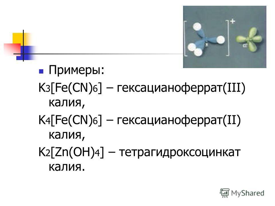 Примеры: K 3 [Fe(CN) 6 ] – гексацианоферрат(III) калия, K 4 [Fe(CN) 6 ] – гексацианоферрат(II) калия, K 2 [Zn(OH) 4 ] – тетрагидроксоцинкат калия.