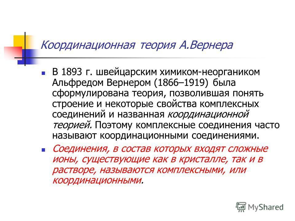Координационная теория А.Вернера В 1893 г. швейцарским химиком-неоргаником Альфредом Вернером (1866–1919) была сформулирована теория, позволившая понять строение и некоторые свойства комплексных соединений и названная координационной теорией. Поэтому